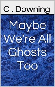 Maybe we're all ghosts too